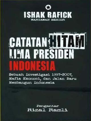 catatan hitam lima presiden indonesia sebuah investigasi 1997 2007 mafia ekonorni dan jalan baru mernbangun indonesia